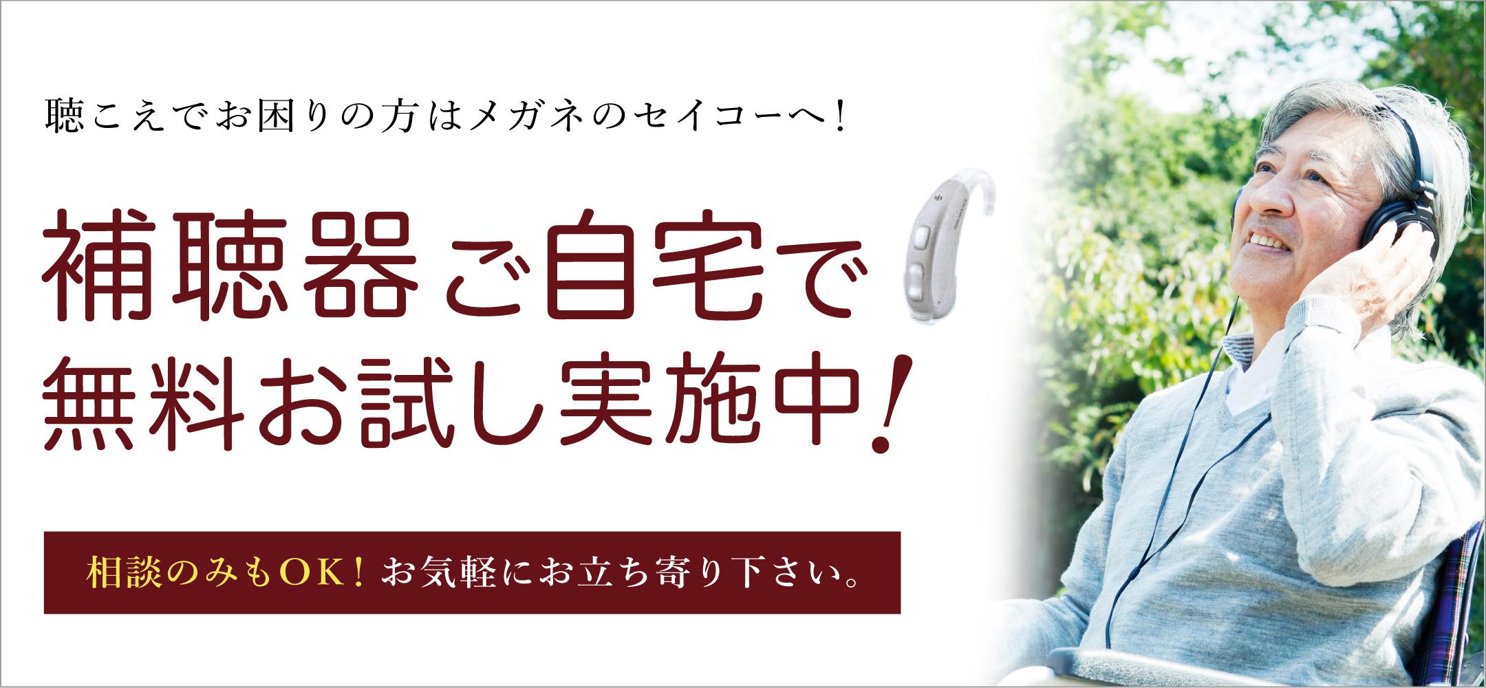「聴こえ」でお困りの方は眼鏡のセイコーへ!補聴器をご自宅で無料でお試しできるキャンペーンを実施中です!相談のみも可能!お気軽にお立ち寄りください。